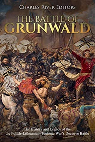 The Battle of Grunwald: The History and Legacy of the Polish–Lithuanian–Teutonic War's Decisive Battle