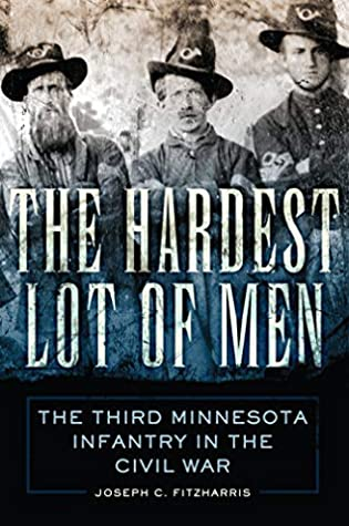 The Hardest Lot of Men: The Third Minnesota Infantry in the Civil War (Campaigns and Commanders Series Book 67)