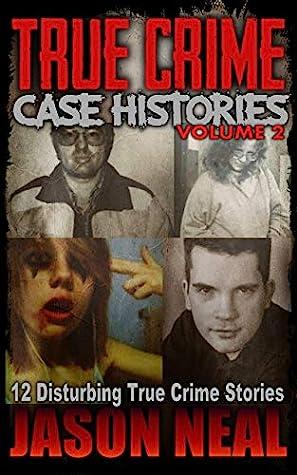 True Crime Case Histories, Volume 2: 12 Disturbing True Crime Stories