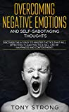 OVERCOMING NEGATIVE EMOTIONS AND SELF-SABOTAGING THOUGHTS: Discover the 67 Easy to Master Tactics that will Effectively Lead You to a Full life of Happiness and Contentment!