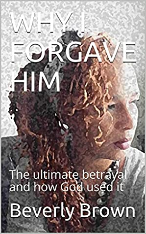 WHY I FORGAVE HIM: The ultimate betrayal and how God used it (Downloads from Min.B Book 1)