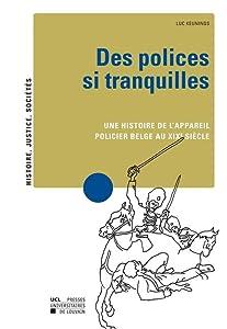 Des polices si tranquilles: Une histoire de l'appareil policier belge au XIXe siècle