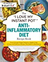 "The ""I Love My Instant Pot®"" Anti-Inflammatory Diet Recipe Book: From Orange Ginger Salmon to Apple Crisp, 175 Easy and Delicious Recipes That Reduce Inflammation"