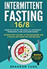 Intermittent Fasting 16/8: The complete step by step guide to lose weight and gain more energy. intermittent fasting 101 for beginners and a diet made for this method. Include myths about fasting