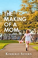 The Making of a Mom: My Unexpected Journey Through Birth & Adoption