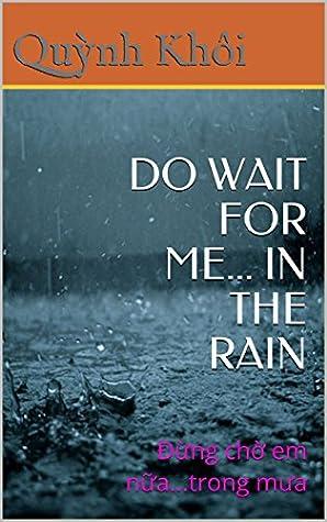 DO WAIT FOR ME... IN THE RAIN: Đừng chờ em nữa...trong mưa