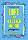 Life Is a 4-Letter Word: Laughing and Learning Through 40 Life Lessons