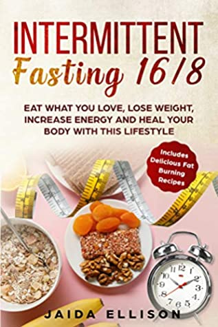 Intermittent Fasting 16/8: Eat What You Love, Lose Weight, Increase Energy and Heal Your Body with this Lifestyle. Includes Delicious Fat Burning Recipes