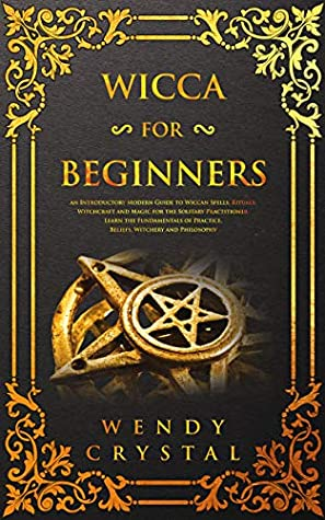 Wicca for Beginners: An Introductory Modern Guide to Wiccan Spells, Rituals, Witchcraft and Magic for the Solitary Practitioner. Learn the Fundamentals of Practice, Beliefs, Witchery and Philosophy