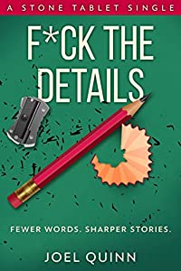 F*ck the Details: Fewer words. Sharper stories. (Stone Tablet Singles Book 5)