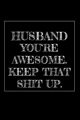 Husband You're Awesome. Keep That Shit Up: 6x9 dotgrid Journal with 120 pages Funny and original gag as a gift Perfect for Husband after Wedding, Man, Men, Father's Day, Birthday, Retirement, Christmas or just to say Thank you!