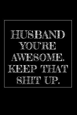 Husband You're Awesome. Keep That Shit Up: 6x9 Blank Lined Journal with 120 pages Funny and original gag as a gift Perfect for Husband after Wedding, Man, Men, Father's Day, Birthday, Retirement, Christmas or just to say Thank you!