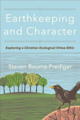Earthkeeping and Character: Exploring a Christian Ecological Virtue Ethic