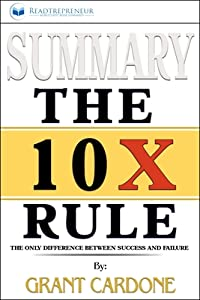 Summary of the 10x Rule: The Only Difference Between Success and Failure by Grant Cardone
