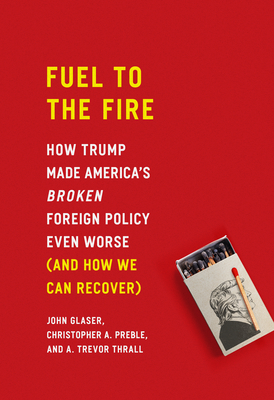 Fuel to the Fire: How Trump Made America's Broken Foreign Policy Even Worse (and How We Can Recover)