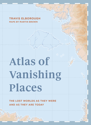 Atlas of Vanishing Places: The Lost Worlds as They Were and as They are Today