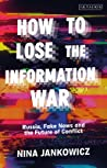 How to Lose the Information War: Russia, Fake News and the Future of Conflict