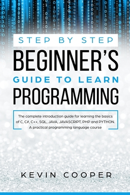 Step by Step Beginners' Guide to Learn Programming: The Complete Introduction Guide for Learning the Basics of C, C#, C++, SQL, JAVA, JAVASCRIPT, PHP, and PYTHON.A Pratical Programming Language Course