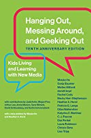 Hanging Out, Messing Around, and Geeking Out, Tenth Anniversary Edition: Kids Living and Learning with New Media