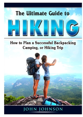 The Ultimate Guide To Hiking How To Plan A Successful Backpacking Camping Or Hiking Trip By Johnson John