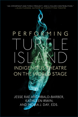 Performing Turtle Island : Indigenous theatre on the world stage / Jesse Rae Archibald-Barber, Kathleen Irwin, and Moira J. Day, eds
