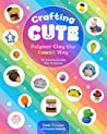 Crafting Cute: Polymer Clay the Kawaii Way by Danielle Clark