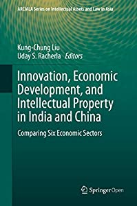 Innovation, Economic Development, and Intellectual Property in India and China: Comparing Six Economic Sectors (ARCIALA Series on Intellectual Assets and Law in Asia)