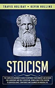 Stoicism: The Complete Beginner's Guide to Empower Your Mindset and Wisdom for Leadership and Self-Discipline, Using a Daily Stoic Routine to Gain Resilience, Confidence and Calmness in Modern Life.