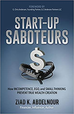 StartUp Saboteurs: How Incompetence, Ego, and Small Thinking Prevent True Wealth Creation