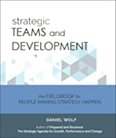 Strategic Teams and Development: The FieldBook for People Making Strategy Happen