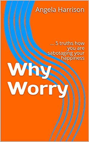 Why Worry: ... 5 truths how you are sabotaging your happiness