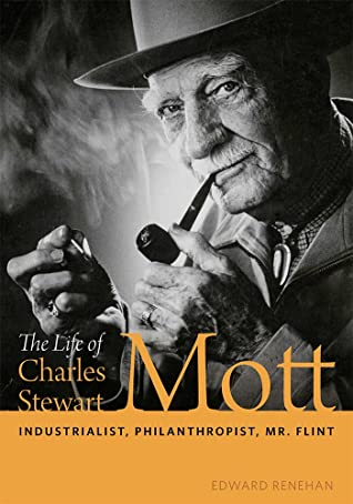 The Life of Charles Stewart Mott: Industrialist, Philanthropist, Mr. Flint