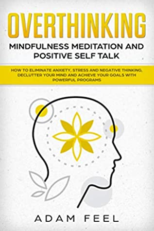 Overthinking: How to Eliminate Anxiety, Stress and Negative Thinking, Declutter Your Mind and Achieve Your Goals with Powerful Programs (Mindfulness Meditation and Positive Self Talk)