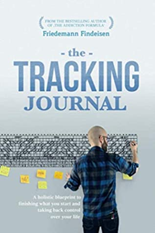 The Tracking Journal: A Holistic Blueprint To Finishing What You Start And Taking Back Control Over Your Life