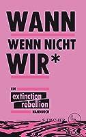 Wann wenn nicht wir*: Ein Extinction Rebellion Handbuch