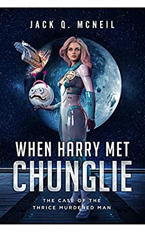 The Case of the Thrice Murdered Man: A Space Opera Comedy Adventure (When Harry Met Chunglie Book 3)
