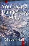 You have a Dangerous Mind