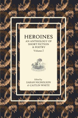 Heroines: An Anthology of Short Fiction and Poetry (Volume 2)