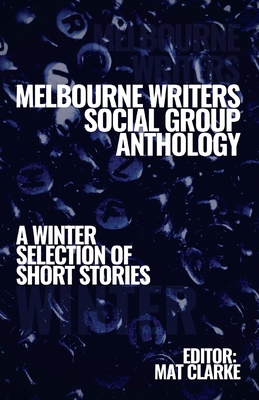 Melbourne Writers Group Anthology: A Winter Selection of Short Stories