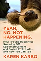 Yeah, No. Not Happening.: How I Found Happiness Swearing Off Self-Improvement and Saying F*ck It All—and How You Can Too