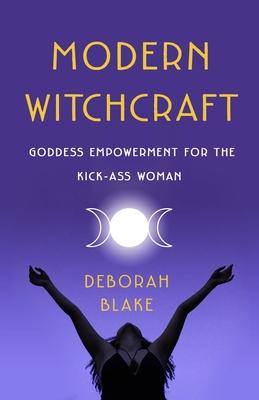 Modern Witchcraft: Goddess Empowerment for the Kick-Ass Woman