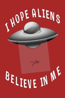 I Hope Aliens Believe In Me: Red Lined Journal With UFO - Aliens Space Gift - Quote Saying Space Notebook For Men Women - Ruled Writing Diary For Prayer, Gratitude, and Travel - 6x9 120 pages