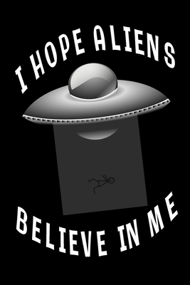 I Hope Aliens Believe In Me: Black Lined Journal With UFO - Aliens Space Gift - Quote Saying Space Notebook For Men Women - Ruled Writing Diary For Prayer, Gratitude, and Travel - 6x9 120 pages