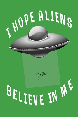 I Hope Aliens Believe In Me: Green Lined Journal With UFO - Aliens Space Gift - Quote Saying Space Notebook For Men Women - Ruled Writing Diary For Prayer, Gratitude, and Travel - 6x9 120 pages