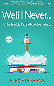Well I Never...: Unbelievable Facts About Everything