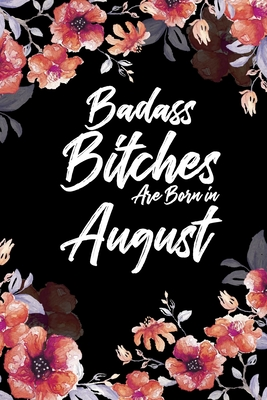 Badass Bitches Are Born In August: Daily 100 page 6 x 9 Floral pattern Water Color Planner and Notebook For an August birthday unique gifts for women or her to jot down ideas and notes