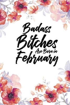 Badass Bitches Are Born In February: Weekly 100 page 6 x 9 Floral Light Water Color Planner and Notebook For a February birthday unique gifts for women or her to jot down ideas and notes