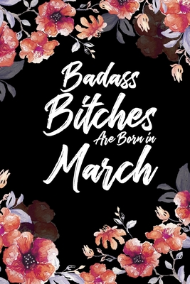 Badass Bitches Are Born In March: Daily 100 page 6 x 9 Floral pattern Water Color Planner and Notebook For a March birthday unique gifts for women or her to jot down ideas and notes