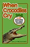 When Crocodiles Cry: 365 More Amazing Facts about the Animal Kingdom