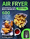 Air Fryer Cookbook For Beginners: 600 Frying Recipes For Quick And Easy Meals